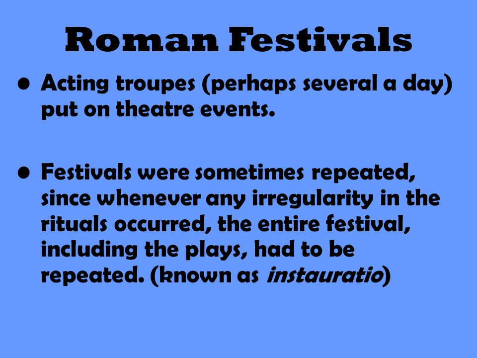 Roman Festivals Acting troupes (perhaps several a day) put on theatre events.