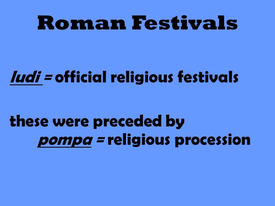 Roman Festivals ludi = official religious festivals