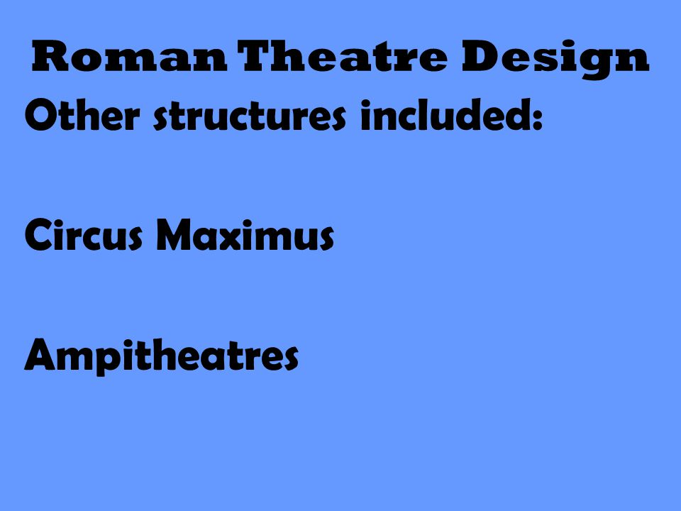 Roman Theatre Design Other structures included: Circus Maximus Ampitheatres