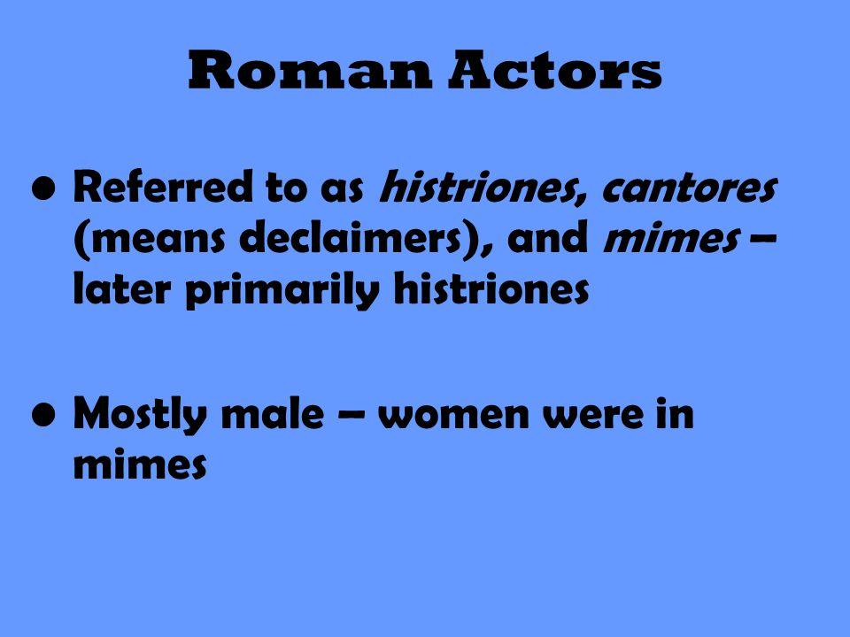 Roman Actors Referred to as histriones, cantores (means declaimers), and mimes – later primarily histriones.