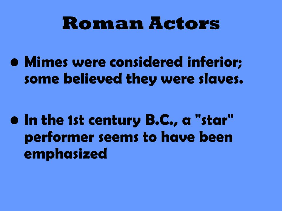 Roman Actors Mimes were considered inferior; some believed they were slaves.