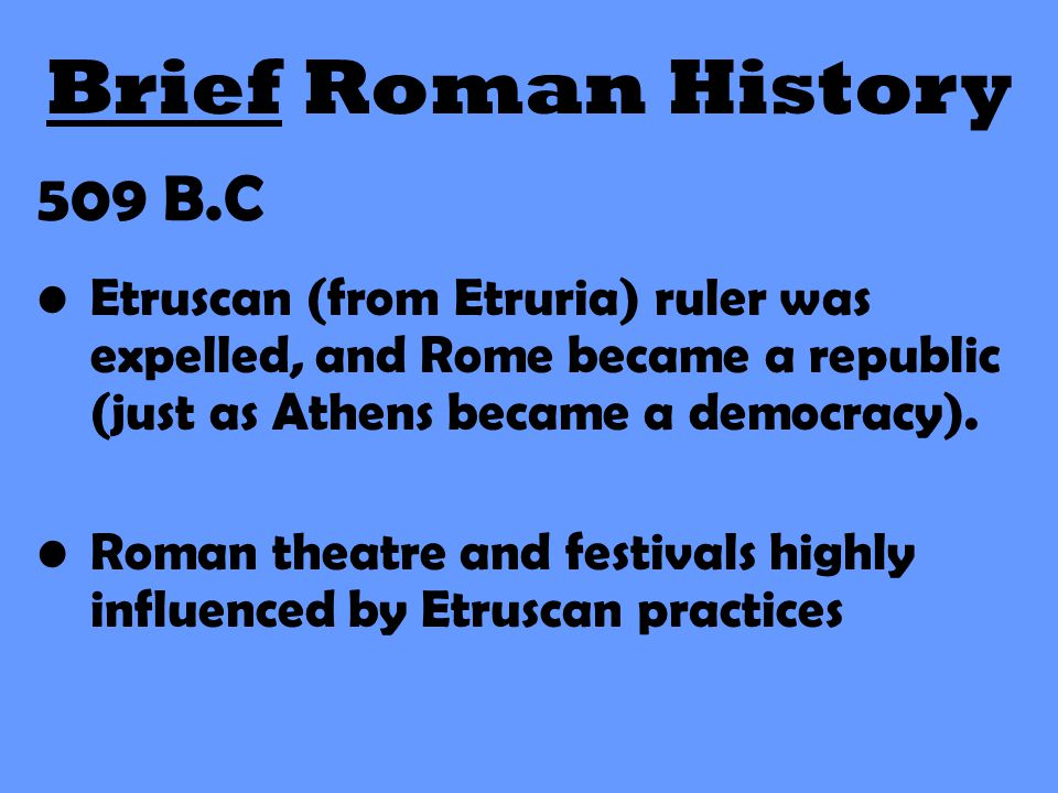 Brief Roman History 509 B.C. Etruscan (from Etruria) ruler was expelled, and Rome became a republic (just as Athens became a democracy).