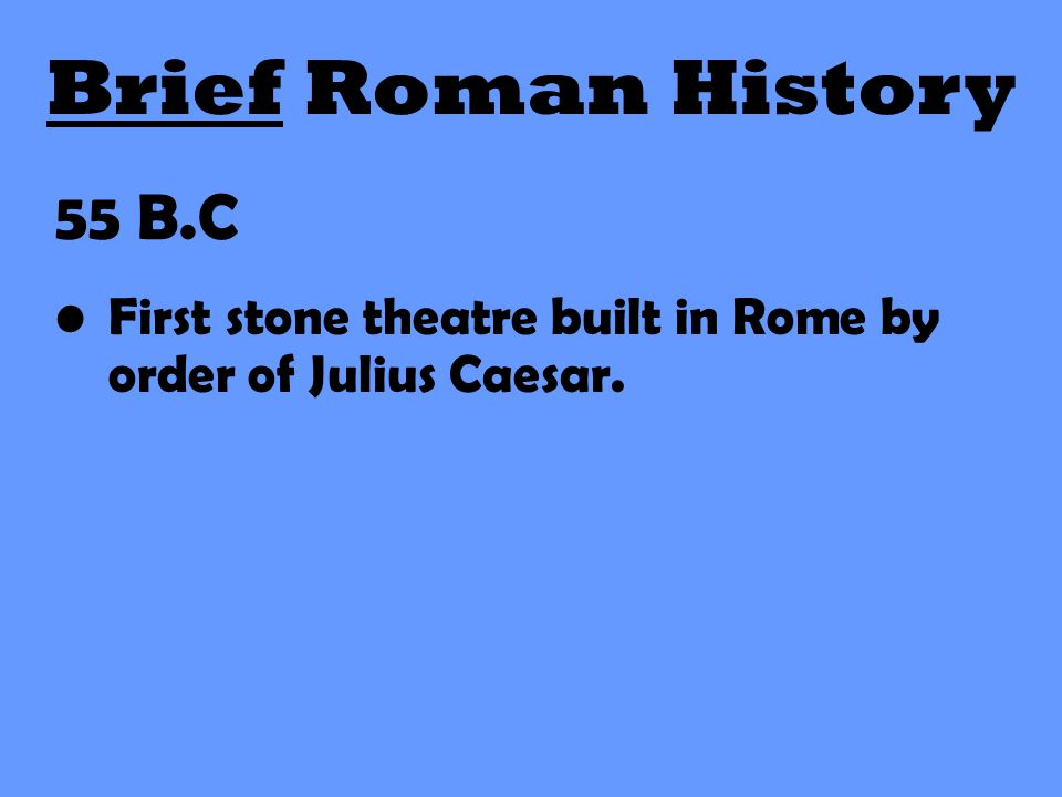 Brief Roman History 55 B.C First stone theatre built in Rome by order of Julius Caesar.