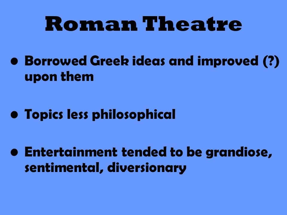 Roman Theatre Borrowed Greek ideas and improved ( ) upon them