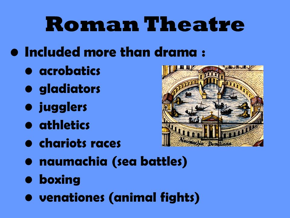 Roman Theatre Included more than drama : acrobatics gladiators