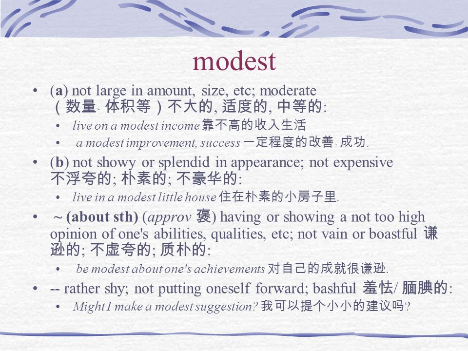 modest (a) not large in amount, size, etc; moderate (数量﹑ 体积等)不大的, 适度的, 中等的: live on a modest income 靠不高的收入生活.