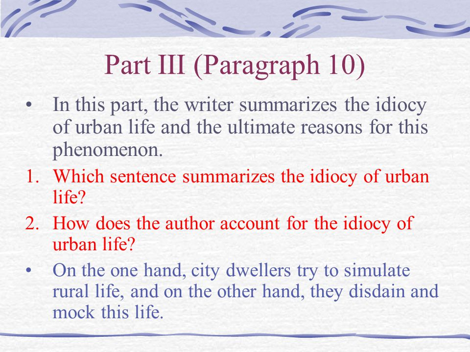 Part III (Paragraph 10) In this part, the writer summarizes the idiocy of urban life and the ultimate reasons for this phenomenon.
