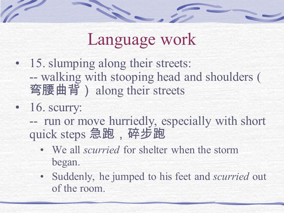 Language work 15. slumping along their streets: -- walking with stooping head and shoulders (弯腰曲背) along their streets.