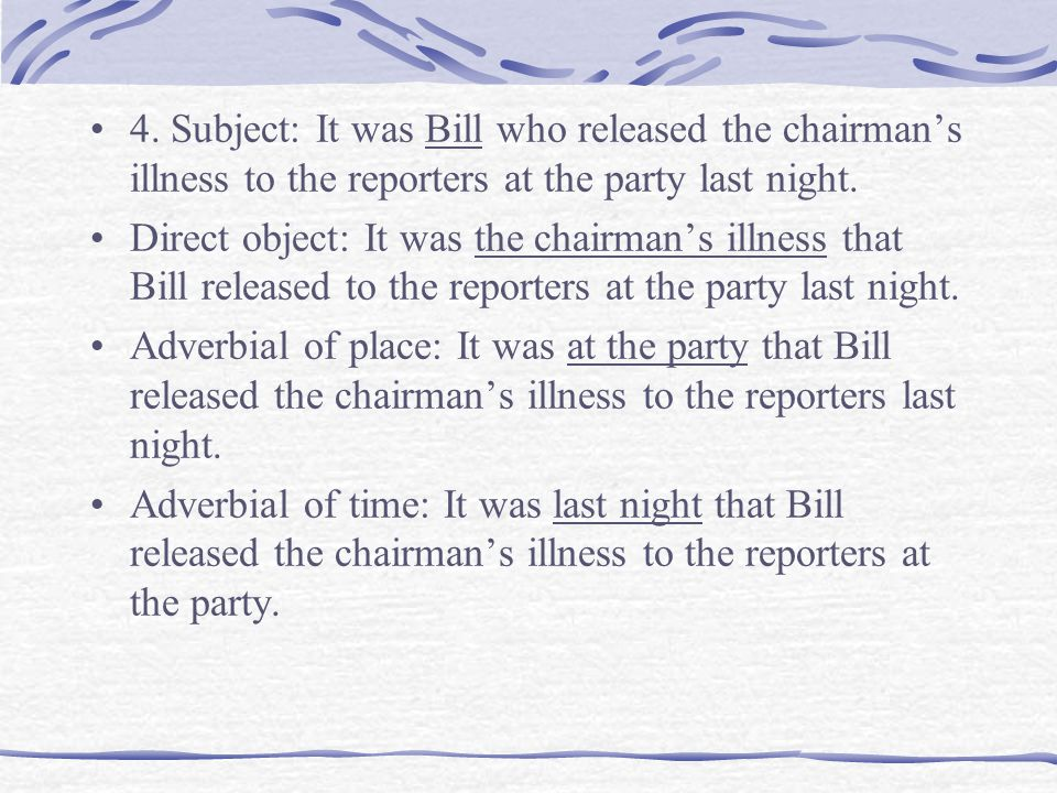 4. Subject: It was Bill who released the chairman's illness to the reporters at the party last night.
