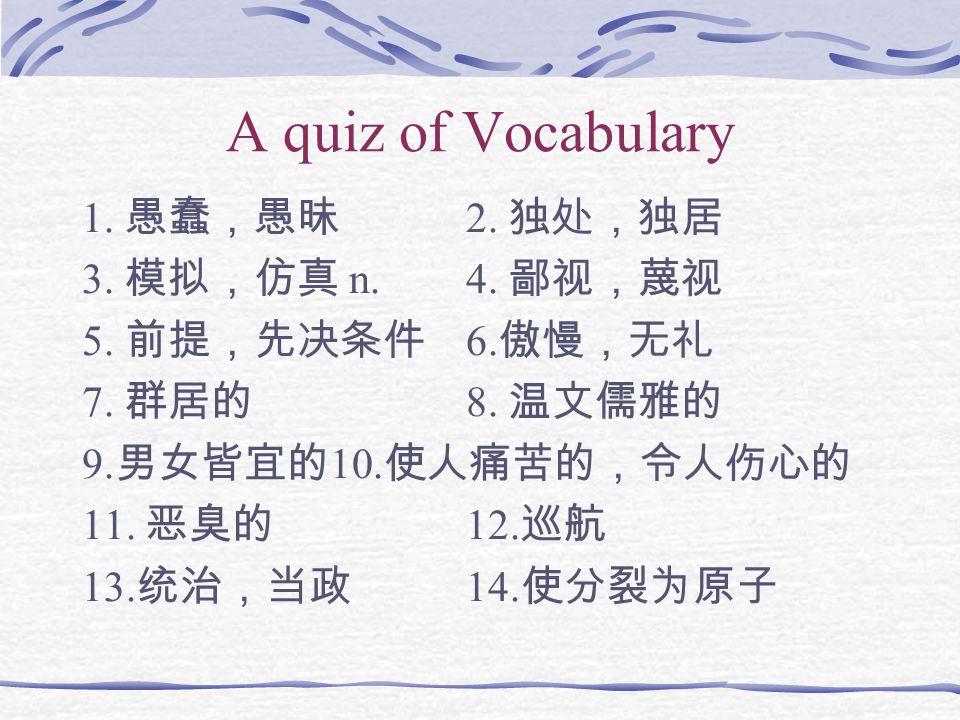 A quiz of Vocabulary 1. 愚蠢,愚昧 2. 独处,独居 3. 模拟,仿真 n. 4. 鄙视,蔑视