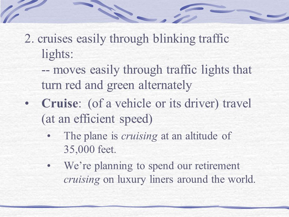 Cruise: (of a vehicle or its driver) travel (at an efficient speed)