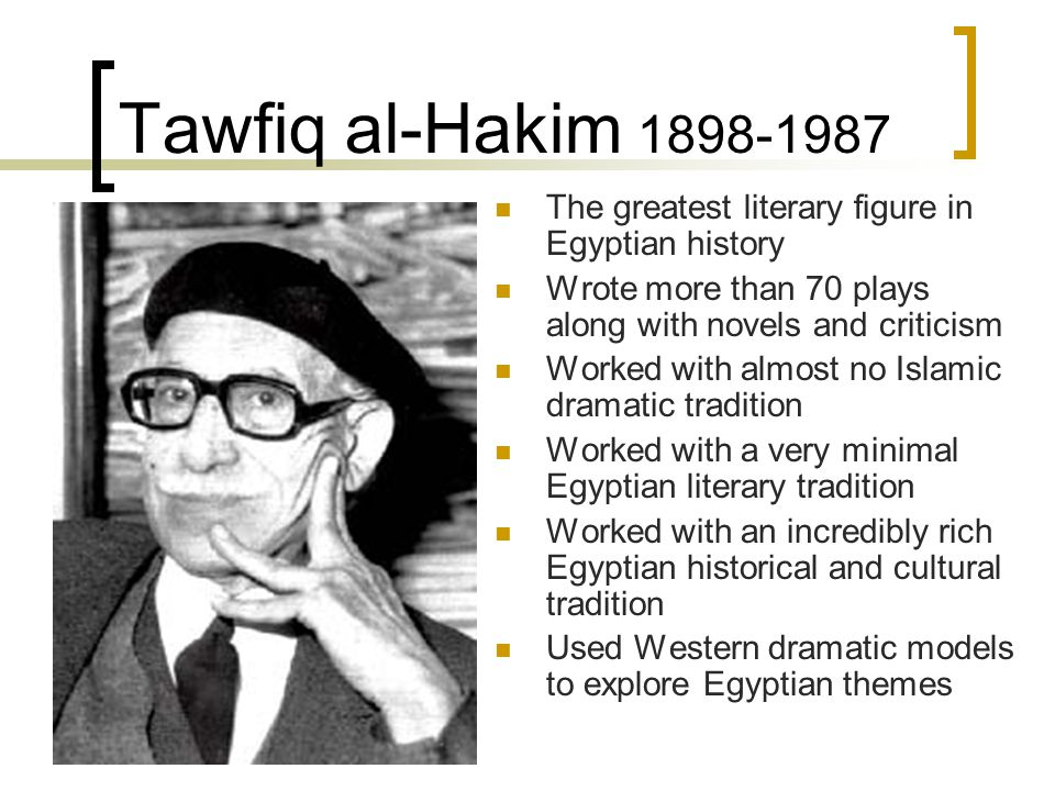 Tawfiq al-Hakim 1898-1987 The greatest literary figure in Egyptian history. Wrote more than 70 plays along with novels and criticism.