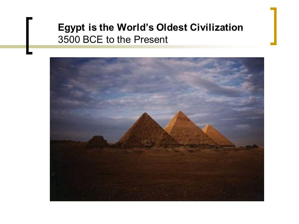 Egypt is the World's Oldest Civilization 3500 BCE to the Present