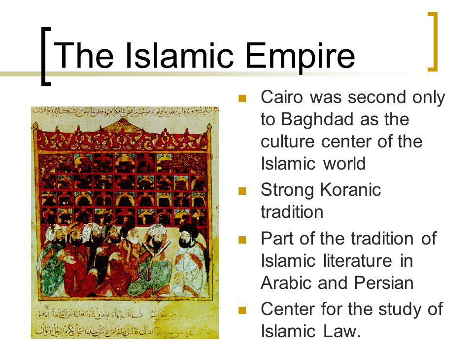 The Islamic Empire Cairo was second only to Baghdad as the culture center of the Islamic world. Strong Koranic tradition.