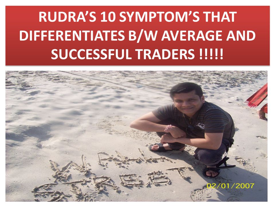 RUDRA'S 10 SYMPTOM'S THAT DIFFERENTIATES B/W AVERAGE AND SUCCESSFUL TRADERS !!!!!
