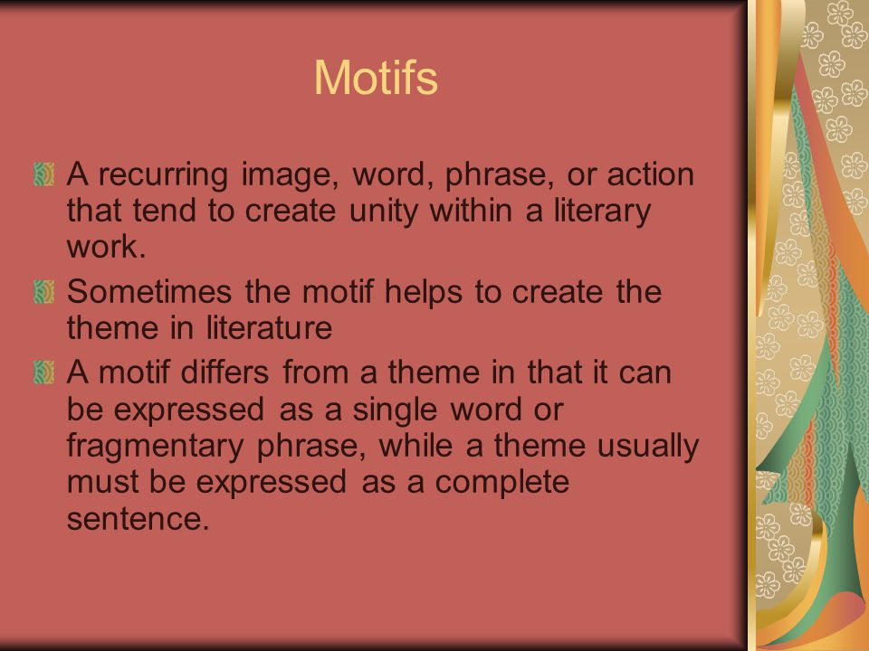 Motifs A recurring image, word, phrase, or action that tend to create unity within a literary work.