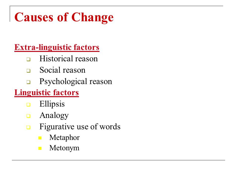 Causes of Change Extra-linguistic factors Historical reason