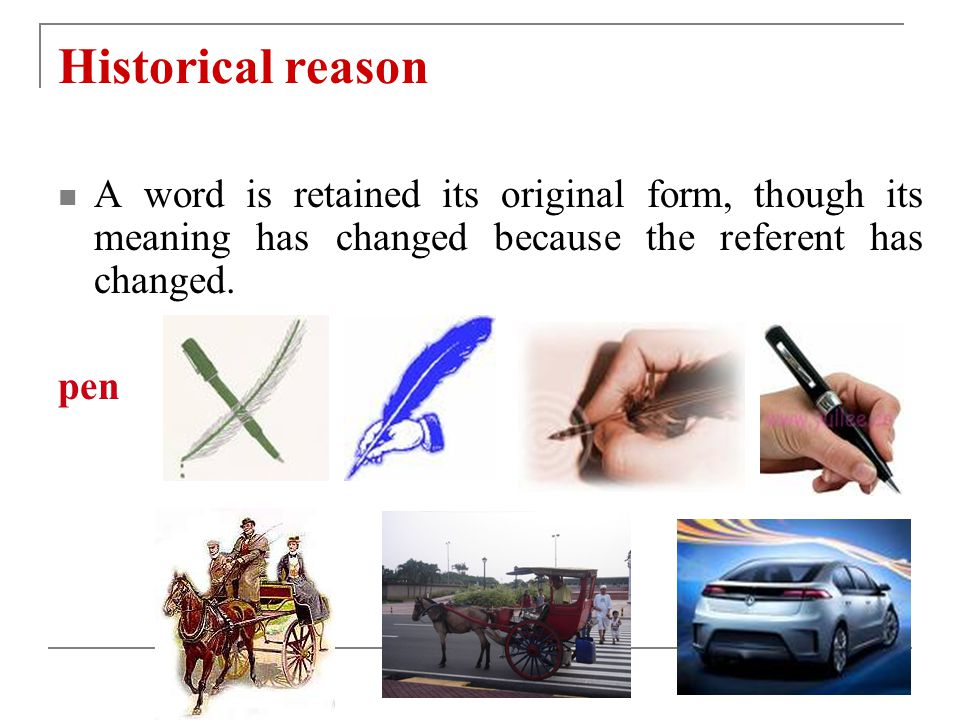 Historical reason A word is retained its original form, though its meaning has changed because the referent has changed.