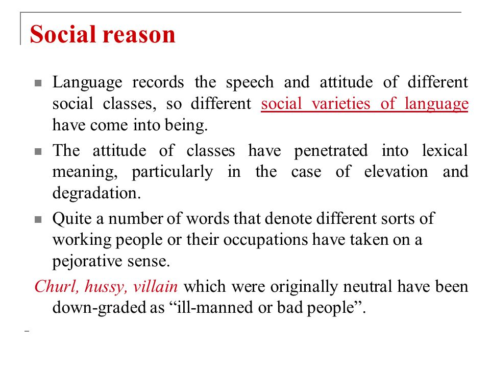 Social reason Language records the speech and attitude of different social classes, so different social varieties of language have come into being.
