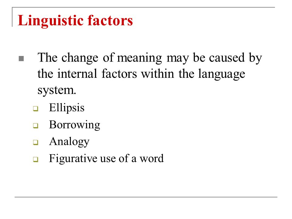 Linguistic factors The change of meaning may be caused by the internal factors within the language system.