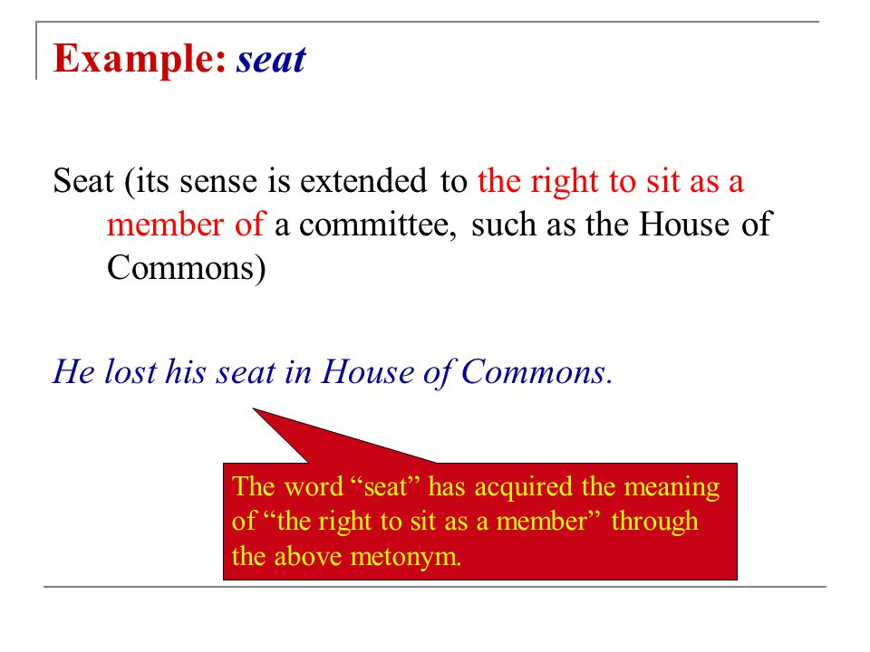 Example: seat Seat (its sense is extended to the right to sit as a member of a committee, such as the House of Commons)