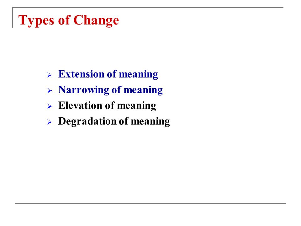 Types of Change Extension of meaning Narrowing of meaning