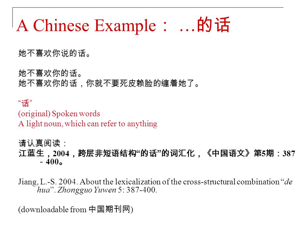 A Chinese Example: …的话 她不喜欢你说的话。 她不喜欢你的话。 她不喜欢你的话,你就不要死皮赖脸的缠着她了。 话