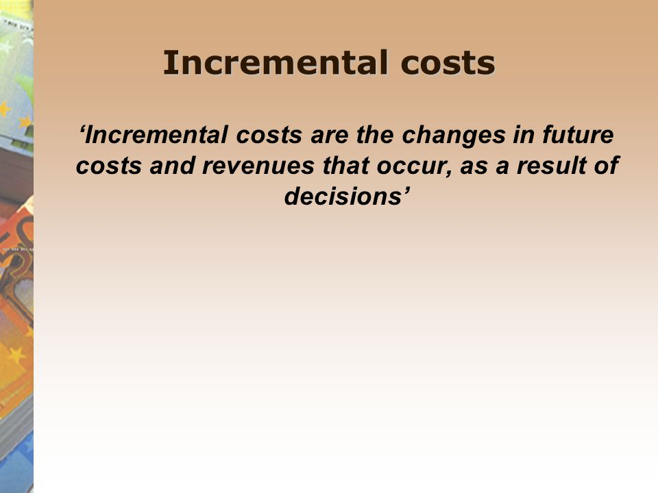 Incremental costs 'Incremental costs are the changes in future costs and revenues that occur, as a result of decisions'