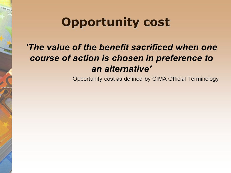 Opportunity cost 'The value of the benefit sacrificed when one course of action is chosen in preference to an alternative'