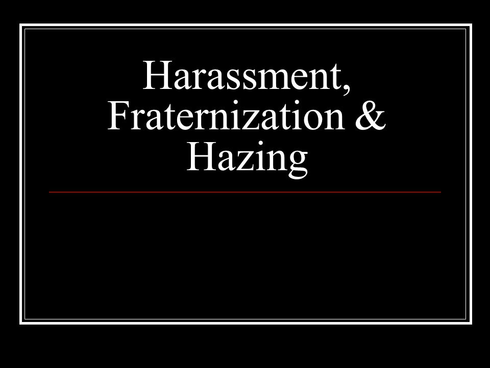 Harassment, Fraternization & Hazing