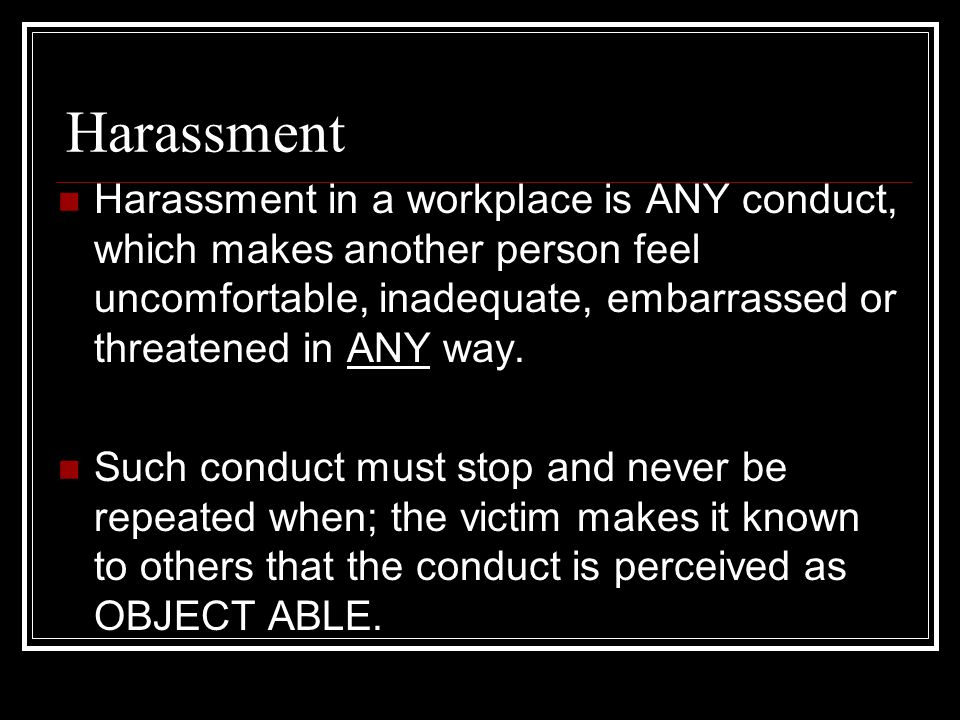 Harassment Harassment in a workplace is ANY conduct, which makes another person feel uncomfortable, inadequate, embarrassed or threatened in ANY way.