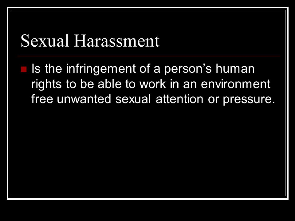 Sexual Harassment Is the infringement of a person's human rights to be able to work in an environment free unwanted sexual attention or pressure.