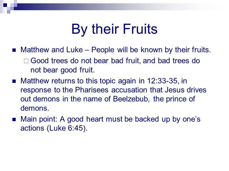 By their Fruits Matthew and Luke – People will be known by their fruits. Good trees do not bear bad fruit, and bad trees do not bear good fruit.