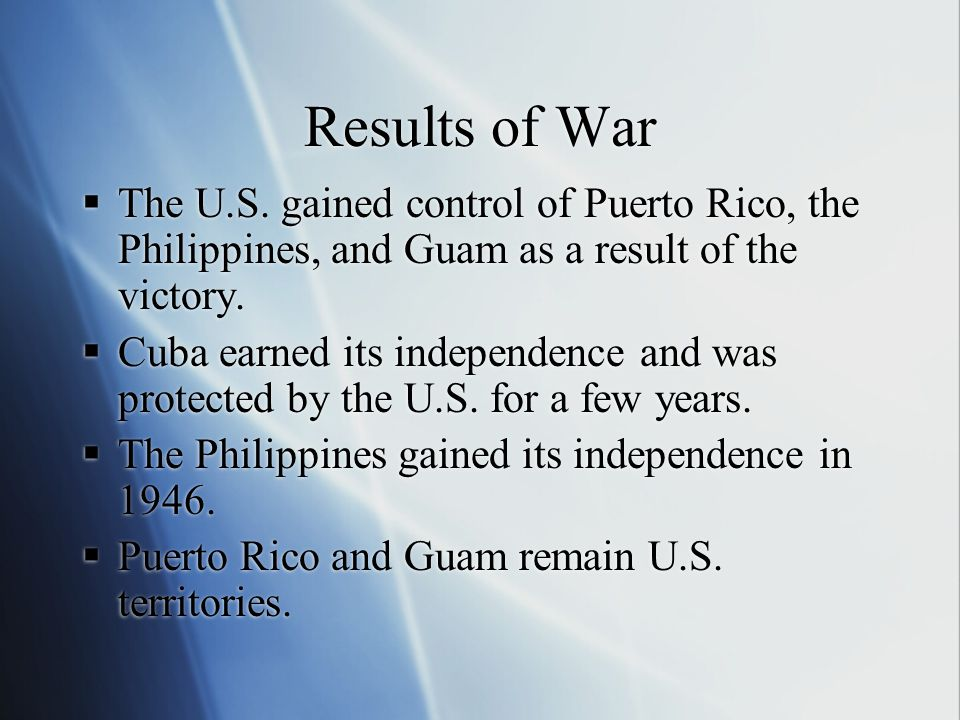 Results of War The U.S. gained control of Puerto Rico, the Philippines, and Guam as a result of the victory.