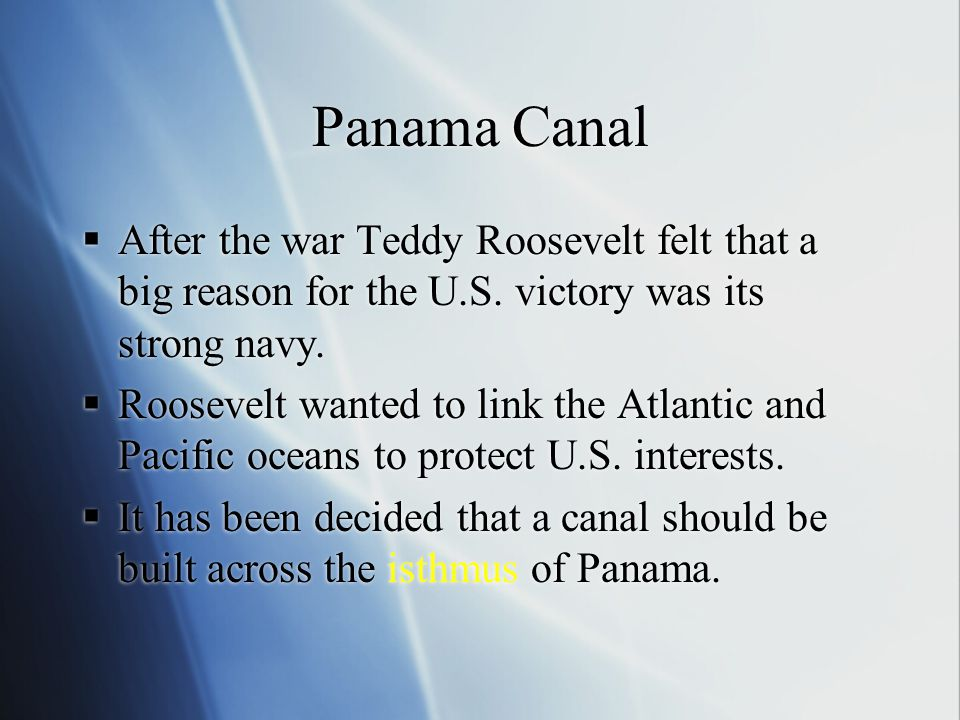 Panama Canal After the war Teddy Roosevelt felt that a big reason for the U.S. victory was its strong navy.