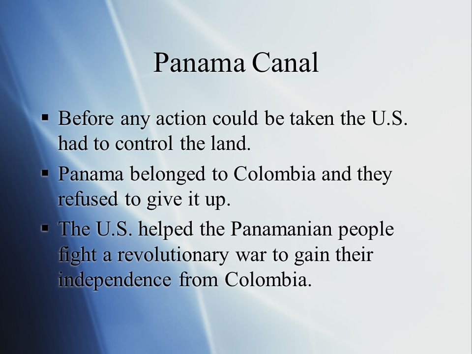 Panama Canal Before any action could be taken the U.S. had to control the land. Panama belonged to Colombia and they refused to give it up.