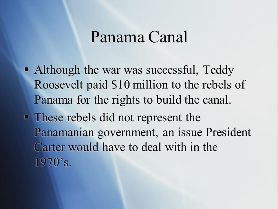 Panama Canal Although the war was successful, Teddy Roosevelt paid $10 million to the rebels of Panama for the rights to build the canal.