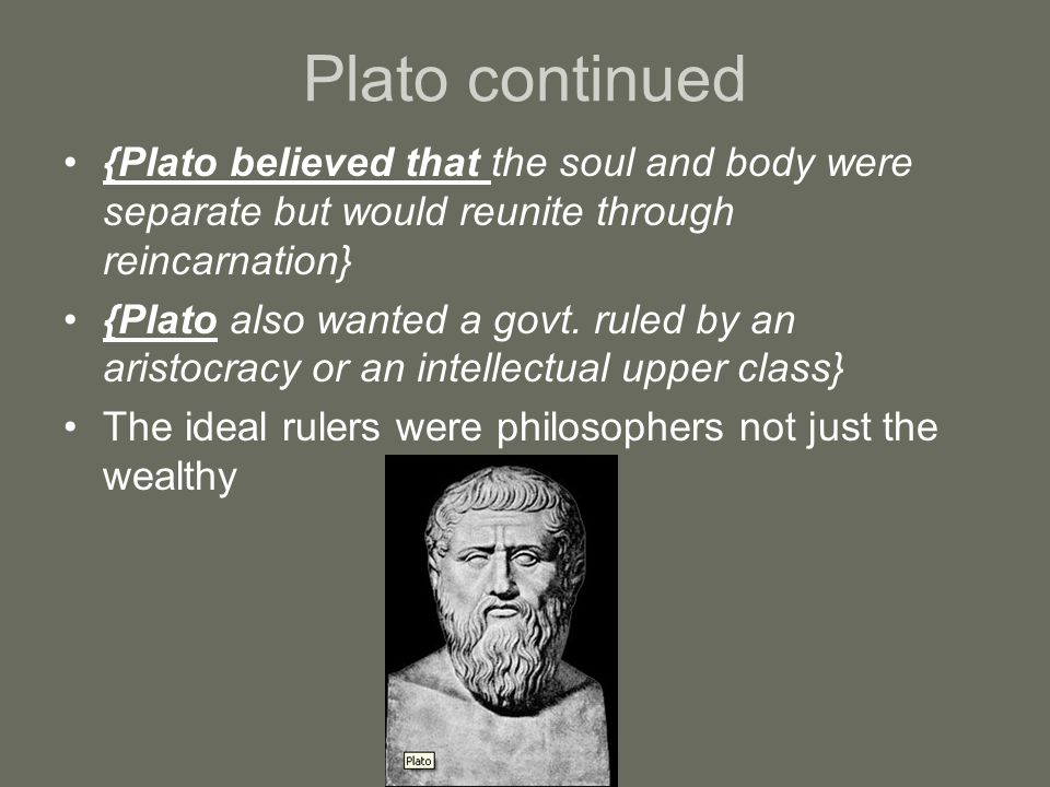 Plato continued {Plato believed that the soul and body were separate but would reunite through reincarnation}