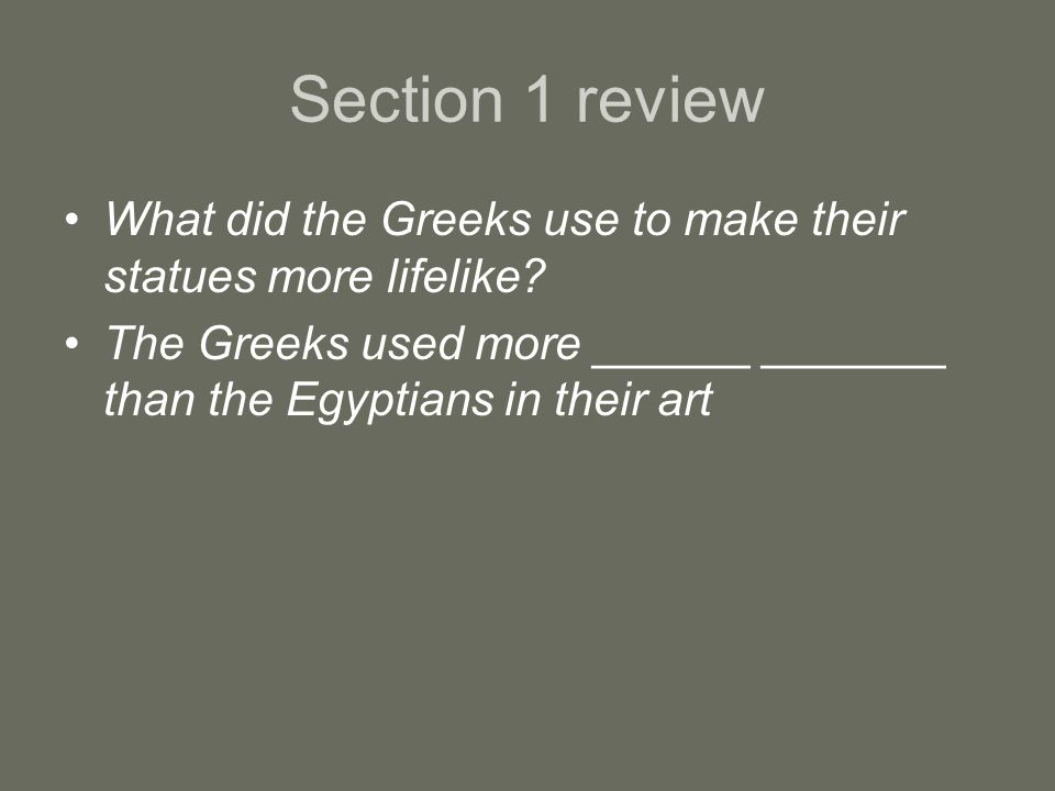 Section 1 review What did the Greeks use to make their statues more lifelike.