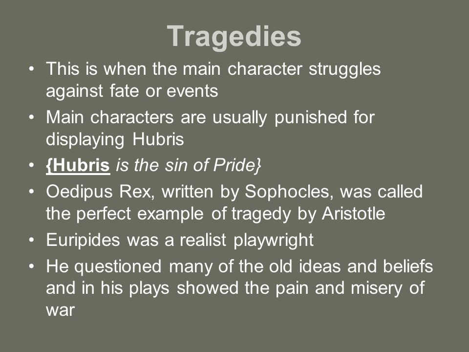 Tragedies This is when the main character struggles against fate or events. Main characters are usually punished for displaying Hubris.