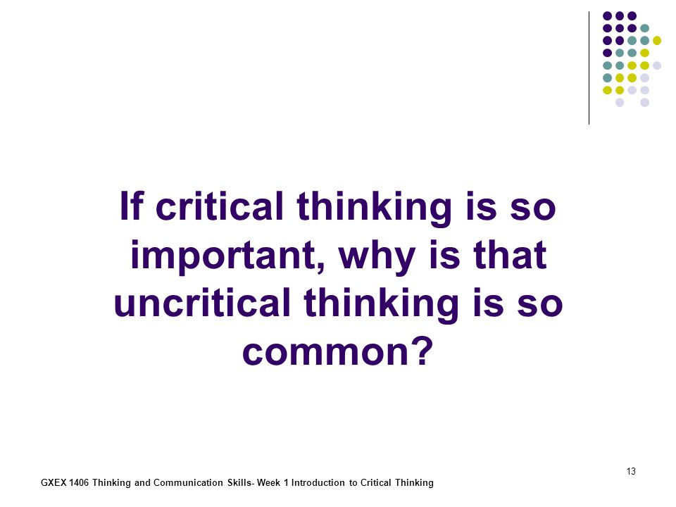 If critical thinking is so important, why is that uncritical thinking is so common