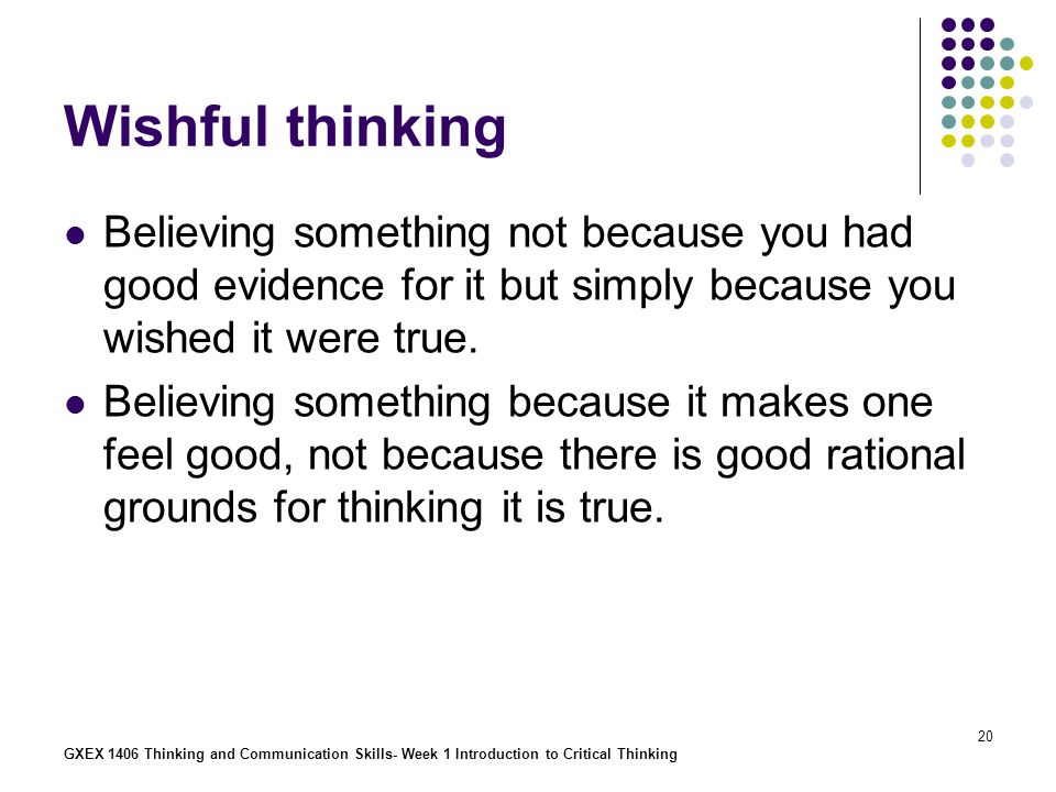 Wishful thinking Believing something not because you had good evidence for it but simply because you wished it were true.