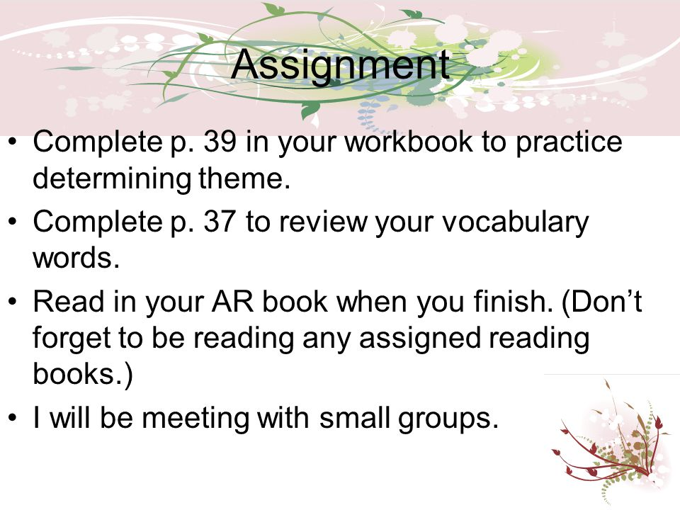 Assignment Complete p. 39 in your workbook to practice determining theme. Complete p. 37 to review your vocabulary words.
