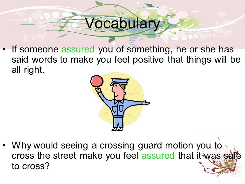 Vocabulary If someone assured you of something, he or she has said words to make you feel positive that things will be all right.
