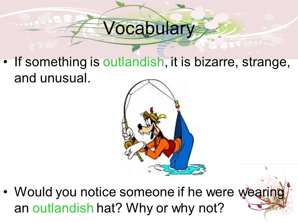Vocabulary If something is outlandish, it is bizarre, strange, and unusual.