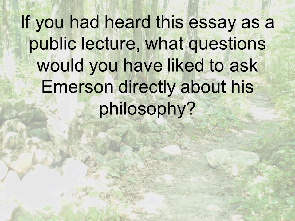 If you had heard this essay as a public lecture, what questions would you have liked to ask Emerson directly about his philosophy