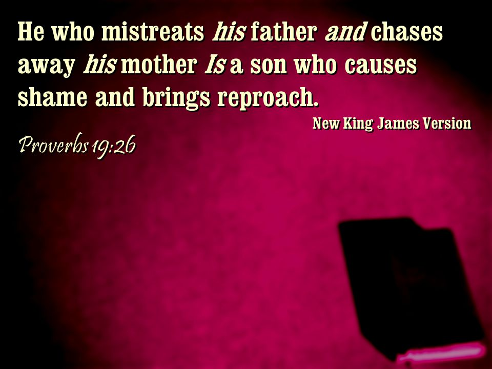 He who mistreats his father and chases away his mother Is a son who causes shame and brings reproach.