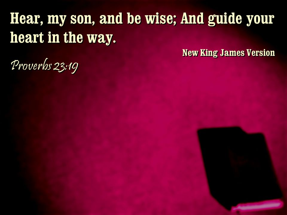 Hear, my son, and be wise; And guide your heart in the way.