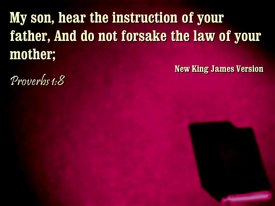 My son, hear the instruction of your father, And do not forsake the law of your mother;