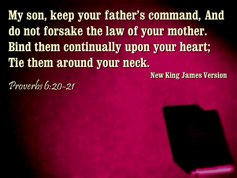 My son, keep your father's command, And do not forsake the law of your mother. Bind them continually upon your heart; Tie them around your neck.